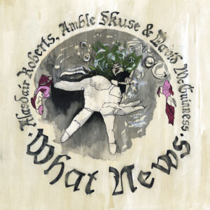 Alasdair Roberts, Amble Skuse & David McGuiness - What News | Recensione