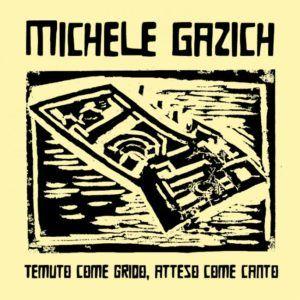 Michele Gazich – Temuto Come Grido, Atteso Come Canto